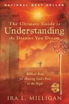 The Ultimate Guide to Understanding the Dreams You Dream: Biblical Keys for Hearing God's Voice in the Night ebook by Ira Milligan