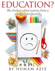 Education? The Broken School System from a Students Perspective ebook by Humam Aziz