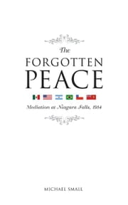 The Forgotten Peace - Mediation at Niagara Falls ebook by Michael Small