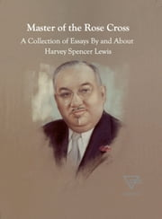 Master of the Rose Cross - A Collection of Essays By and About Harvey Spencer Lewis ebook by H. Spencer Lewis
