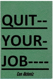Quit Your Job: A Practical 7 Steps-Plan To Start Your Own Business and Escape the 9 to 5 (Best Business Books Book 22) ebook by Can Akdeniz
