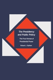 The Presidency and Public Policy - The Four Arenas of Presidential Power ebook by Robert Spitzer