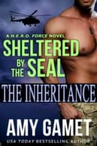 Sheltered by the SEAL - The Inheritance ebook by Amy Gamet