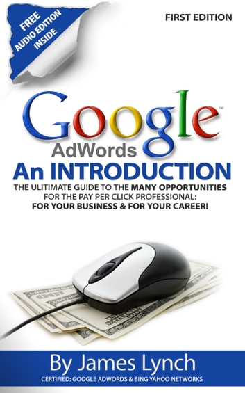 Google Adwords: An Introduction | The Ulitimate Guide To The Many Opportunities for the Pay Per Click Professional: For Your Business & For Your Career! ebook by James Lynch