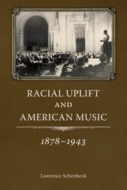 Racial Uplift and American Music, 1878-1943 ebook by Lawrence Schenbeck