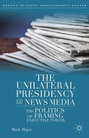 The Unilateral Presidency and the News Media - The Politics of Framing Executive Power ebook by Mark Major