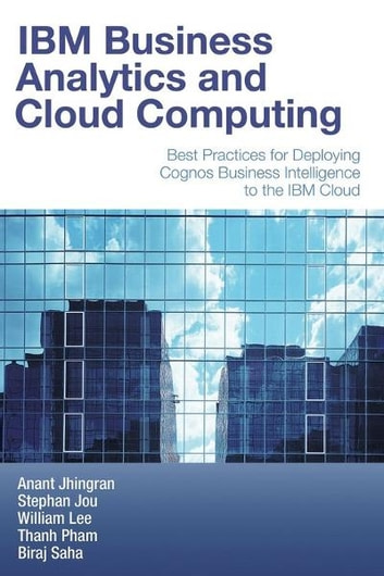 IBM Business Analytics and Cloud Computing - Best Practices for Deploying Cognos Business Intelligence to the IBM Cloud ebook by Anant Jhingran,Stephan Jou,William Lee,Thanh Pham,Biraj Saha