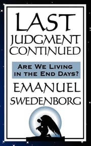 Last Judgment Continued - Are We Living in the End of Days? ebook by Emanuel Swedenborg
