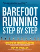 Barefoot Running Step by Step: Barefoot Ken Bob, The Guru of Shoeless Running, Shares His Personal Technique For Running With More ebook by Roy Wallack,Ken Bob Saxton