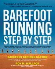 Barefoot Running Step by Step: Barefoot Ken Bob, The Guru of Shoeless Running, Shares His Personal Technique For Running With More - Barefoot Ken Bob, The Guru of Shoeless Running, Shares His Personal Technique For Running With More ebook by Roy Wallack,Ken Bob Saxton