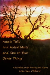Aussie Tails and Aussie Males and One or Two Other Things - Australian Bush Poetry and Yarns ebook by Maureen Clifford