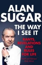 The Way I See It - Rants, Revelations And Rules For Life ebook by Alan Sugar