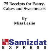 Seventy-Five Recipts for Pastry Cakes, and Sweetmeats (1832) ebook by Miss Leslie