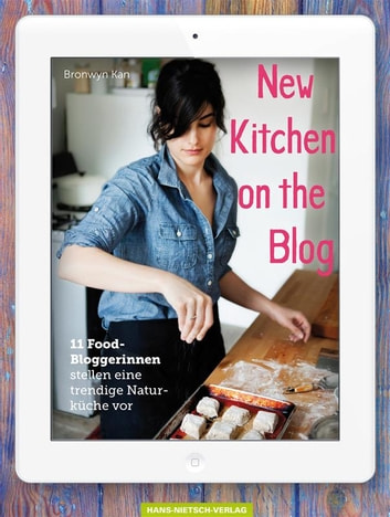 New Kitchen on the Blog - 11 Food-Bloggerinnen stellen eine trendige Naturküche vor ebook by Bronwyn Kan,Kurt Liebig