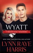 Wyatt (7 Brides for 7 Soldiers #4) ebook by Lynn Raye Harris