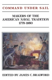 Command Under Sail - Makers of the American Naval Tradition, 1775-1850 ebook by James C. Bradford