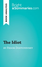 The Idiot by Fedor Dostoïevski (Reading Guide) - Complete Summary and Book Analysis ebook by Bright Summaries