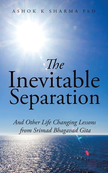 The Inevitable Separation - And Other Life Changing Lessons from Srimad Bhagavad Gita ebook by Ashok K Sharma