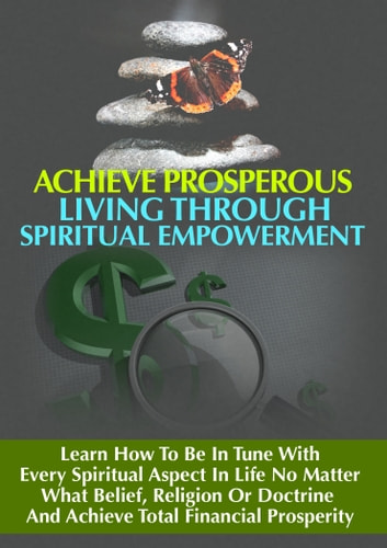 Achieve Prosperous Living Through Spritual Empowerment - Learn How to Be In Tune With Every Spiritual Aspect in Life No Matter What Belief, Religion or Doctrine and Achieve Total Financial Prosperity ebook by Thrivelearning Institute Library