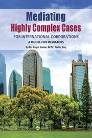 Mediating Highly Complex Cases for International Corporations - A Model for Mediators ebook by Dr. Ralph Steele