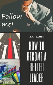 How to Become a Better Leader ebook by J.A James
