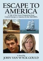 Escape To America - A Tale of the Great Emigration from Central Europe to America in the Mid 1800's ebook by John Van Wyck Gould