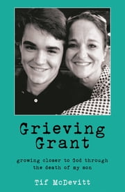 Grieving Grant - Growing Closer to God Through the Death of My Son ebook by Tif McDevitt