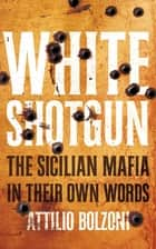 White Shotgun - The Sicilian Mafia in Their Own Words ebook by Attilio Bolzoni
