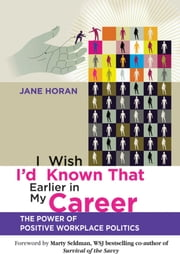 I Wish I'd Known That Earlier in My Career - The Power of Positive Workplace Politics ebook by Jane Horan,Marty Seldman