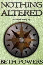 Nothing Altered: A Short Story ebook by Beth Powers