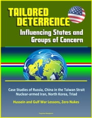 Tailored Deterrence: Influencing States and Groups of Concern - Case Studies of Russia, China in the Taiwan Strait, Nuclear-armed Iran, North Korea, Triad, Hussein and Gulf War Lessons, Zero Nukes