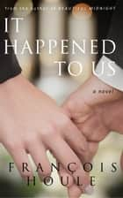 It Happened to Us - A Novel ebook by François Houle