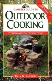 Camper's Guide to Outdoor Cooking - Everything from Fires to Fixin's ebook by John G. Ragsdale