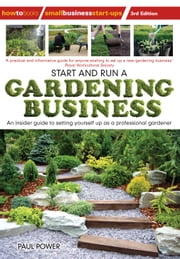 Start and Run a Gardening Business, 3rd Edition - Practical advice and information on how to manage a profitable business ebook by Paul Power