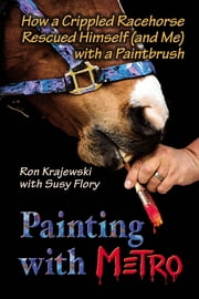 Painting with Metro - How a Crippled Racehorse Rescued Himself (and Me) with a Paintbrush ebook by Ron Krajewski,Susy Flory