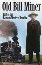 Old Bill Miner: Last of the Famous Western Bandits ebook by Frank W. Anderson