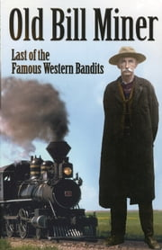 Old Bill Miner: Last of the Famous Western Bandits - Last of the Famous Western Bandits ebook by Frank W. Anderson