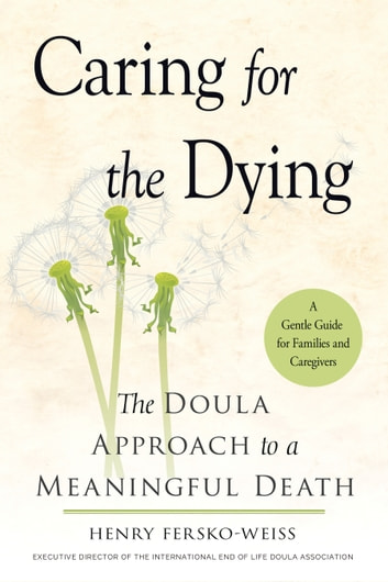 Caring for the Dying - The Doula Approach to a Meaningful Death ebook by Henry Fersko-Weiss, LCSW