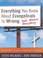 Everything You Know about Evangelicals Is Wrong (Well, Almost Everything) - An Insider's Look at Myths and Realities ebook by Steve Wilkens,Don Thorsen