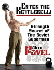 Enter the Kettlebell!: Strength Secret of the Soviet Supermen - Strength Secret of the Soviet Supermen ebook by Tsatsouline, Pavel