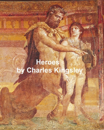 The Heroes or Greek Fairy Tales for My Children (Illustrated) ebook by Kingsley,Charles