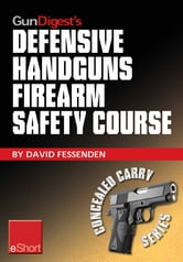 Gun Digest's Defensive Handguns Firearm Safety Course eShort: Must-know handgun safety techniques, shooting tips, certificate courses & combat drills. Discover the top firearm safety skills, rules & questions. ebook by David Fessenden