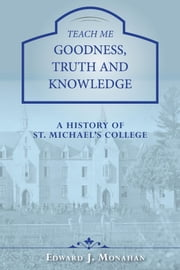 Teach Me Goodness, Truth and Knowledge - A History of St. Michael's College ebook by Edward J. Monahan