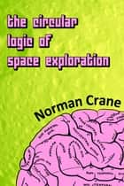 The Circular Logic of Space Exploration ebook by Norman Crane