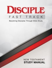 Disciple Fast Track New Testament Study Manual - Becoming Disciples Through Bible Study ebook by Richard B Wilke Trust,Susan Wilke Fuquay,Jessica LaGrone