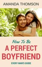 How To Be A Perfect Boyfriend ebook by Amanda Thomson
