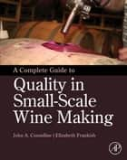 A Complete Guide to Quality in Small-Scale Wine Making ebook by John Anthony Considine, Elizabeth Frankish