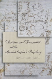 Distance and Documents at the Spanish Empire's Periphery ebook by Sylvia Sellers-García
