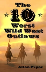 The Ten Worst Wild West Outlaws ebook by Alton Pryor
