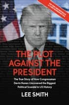 The Plot Against the President - The True Story of How Congressman Devin Nunes Uncovered the Biggest Political Scandal in U.S. History ebook by Lee Smith